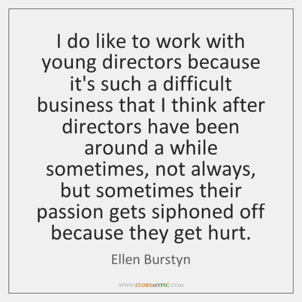 I do like to work with young directors because it's such a ...