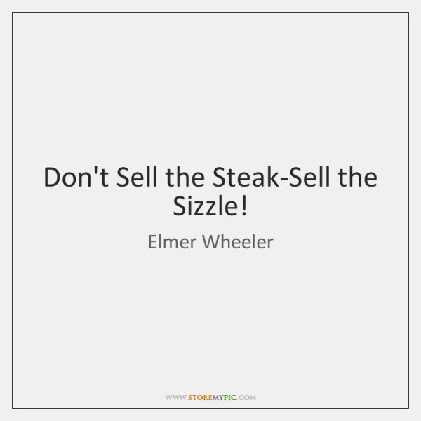 Don't Sell the Steak-Sell the Sizzle!