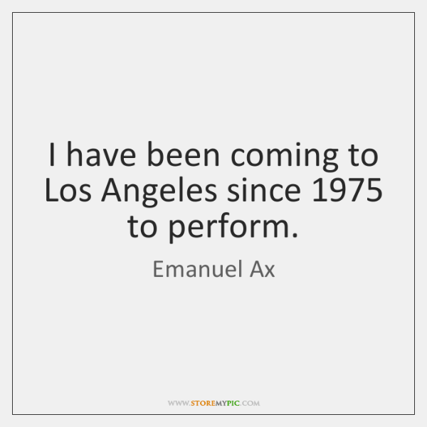 I have been coming to Los Angeles since 1975 to perform.