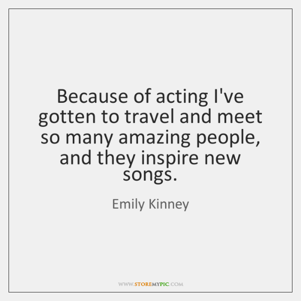 Because of acting I've gotten to travel and meet so many amazing ...