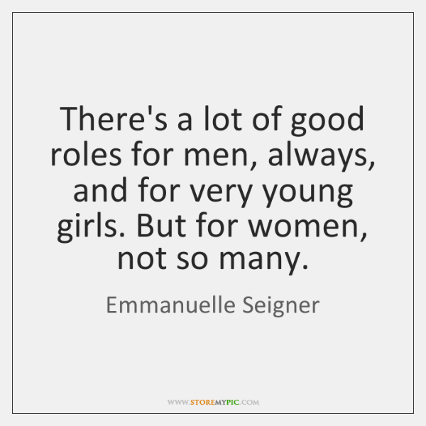 There's a lot of good roles for men, always, and for very ...