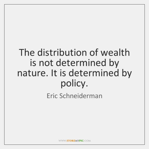 The distribution of wealth is not determined by nature. It is determined ...