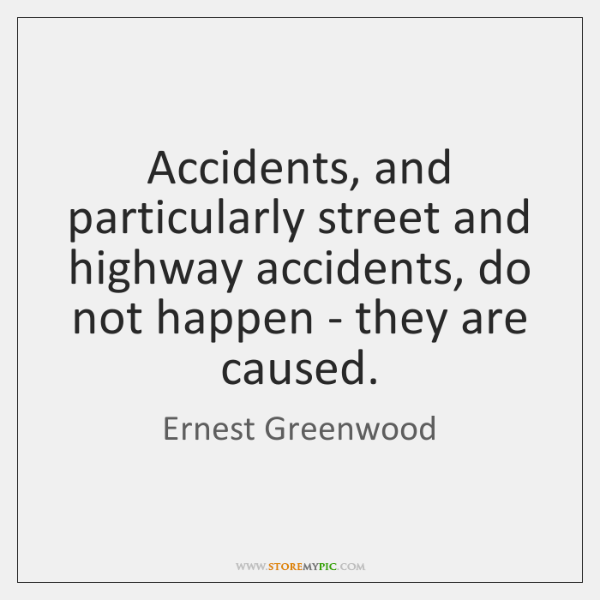Accidents, and particularly street and highway accidents, do not happen - they ...