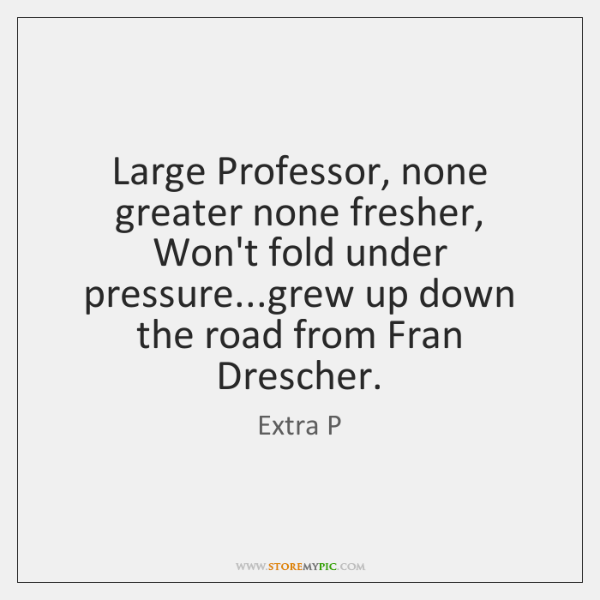 Large Professor, none greater none fresher,  Won't fold under pressure...grew up ...