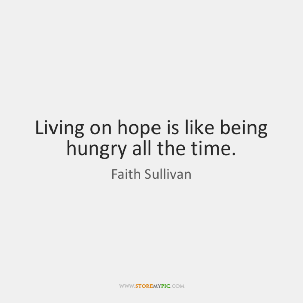 Living on hope is like being hungry all the time.
