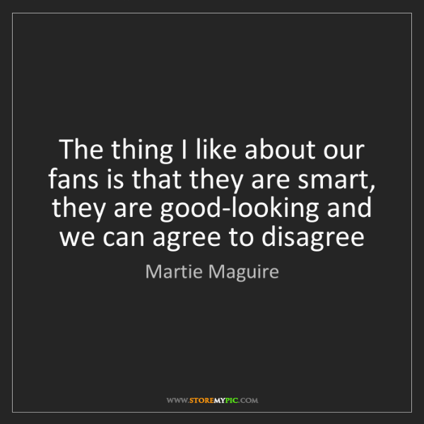 Martie Maguire: The thing I like about our fans is that they are smart,...