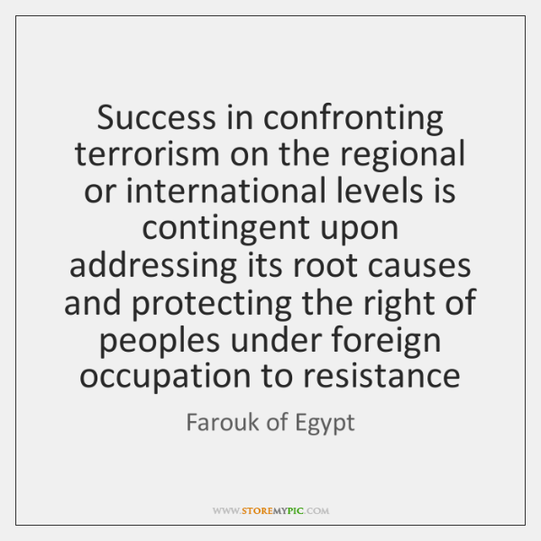 Success in confronting terrorism on the regional or international levels is contingent ...