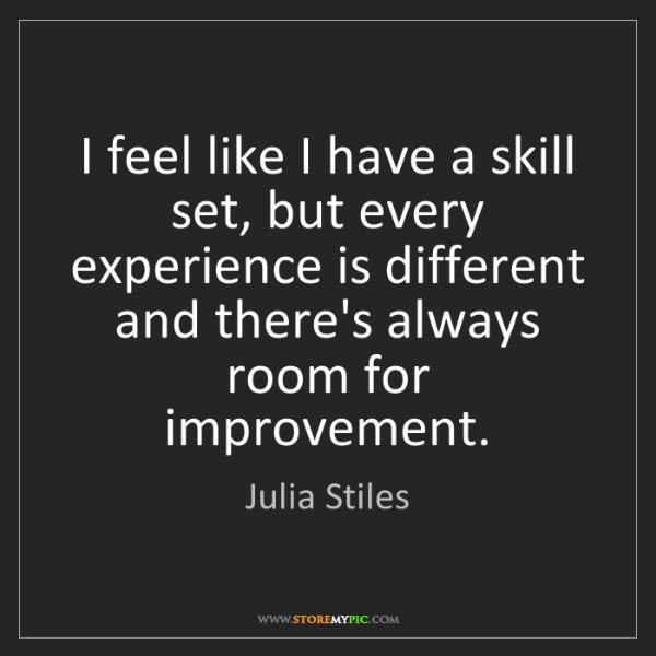 Julia Stiles: I feel like I have a skill set, but every experience...