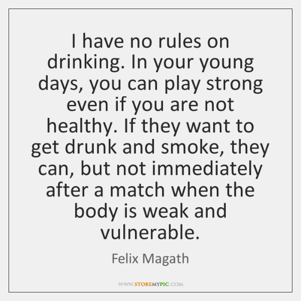 I have no rules on drinking. In your young days, you can ...