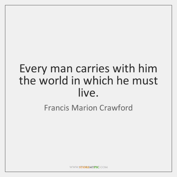 Every man carries with him the world in which he must live.