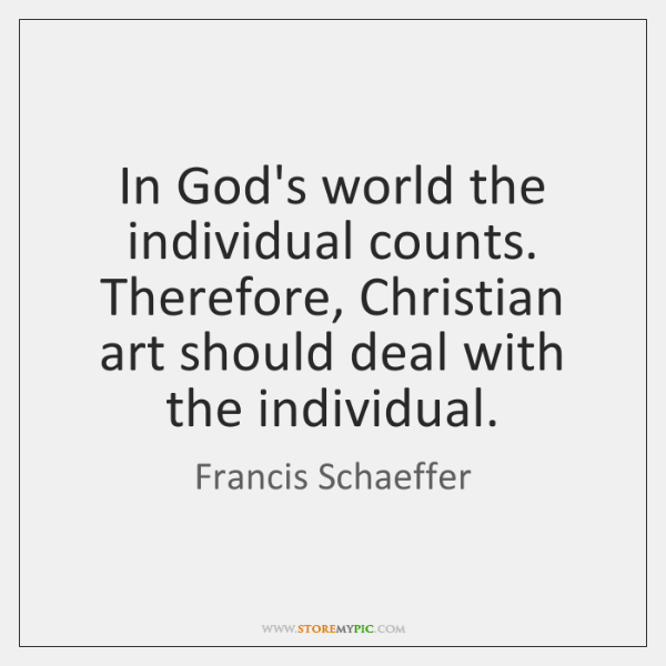 In God's world the individual counts. Therefore, Christian art should deal with ...
