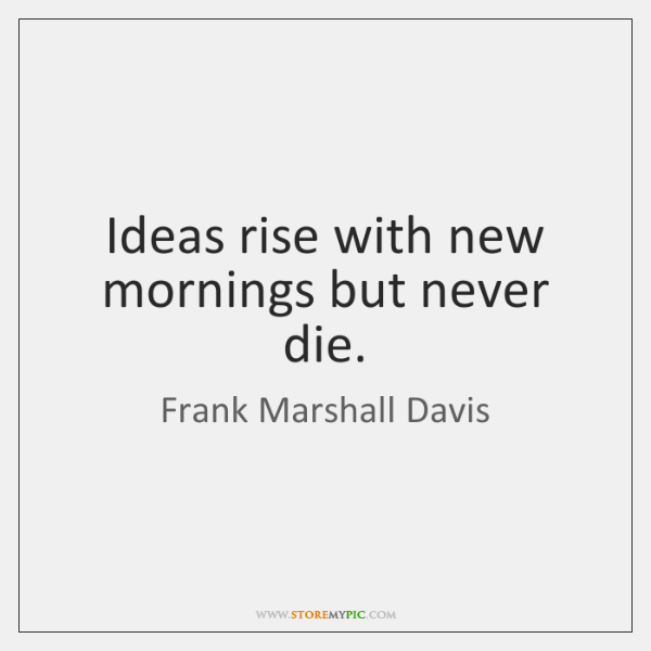 Ideas rise with new mornings but never die.