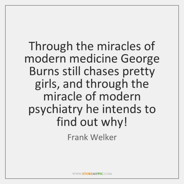Through the miracles of modern medicine George Burns still chases pretty girls, ...