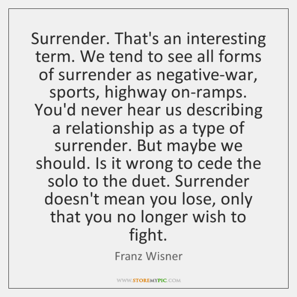 Surrender. That's an interesting term. We tend to see all forms of ...