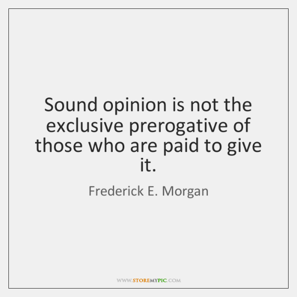 Sound opinion is not the exclusive prerogative of those who are paid ...
