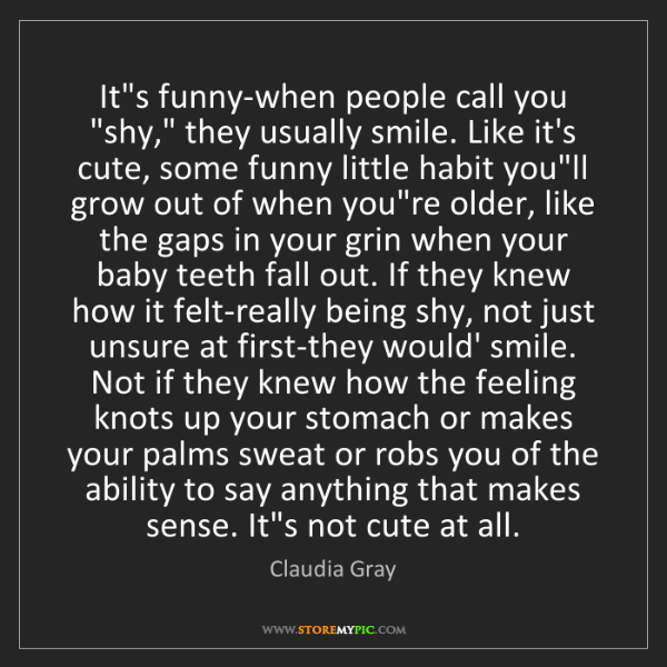 """Claudia Gray: It's funny-when people call you """"shy,"""" they usually smile...."""