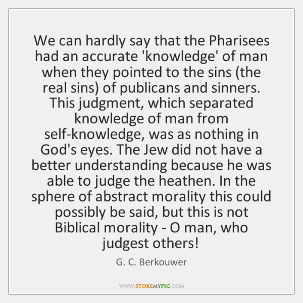 We can hardly say that the Pharisees had an accurate 'knowledge' of ...