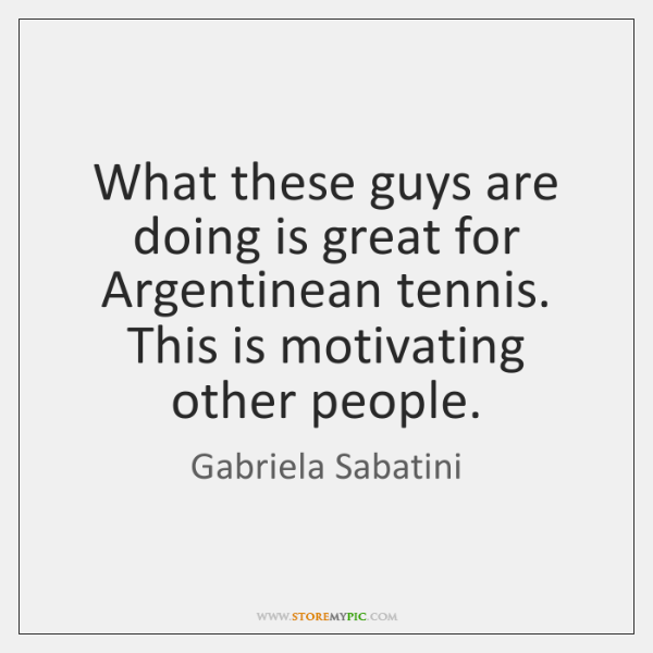 What these guys are doing is great for Argentinean tennis. This is ...