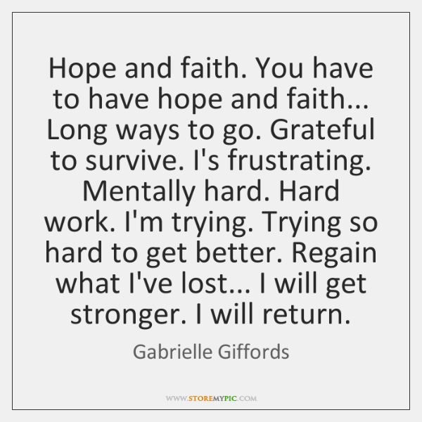 Hope and faith. You have to have hope and faith... Long ways ...