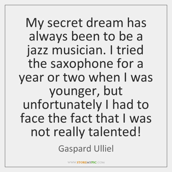 My secret dream has always been to be a jazz musician. I ...