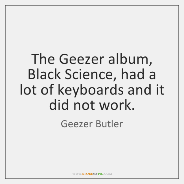 The Geezer album, Black Science, had a lot of keyboards and it ...