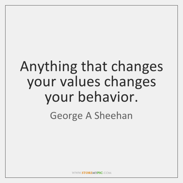 Anything that changes your values changes your behavior.