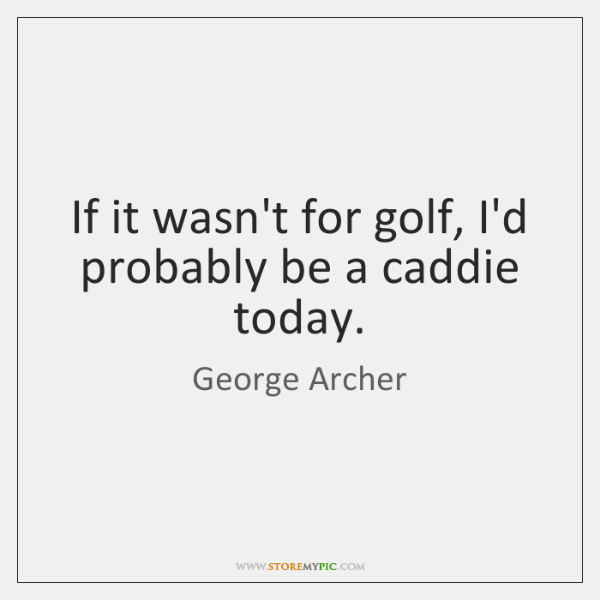 If it wasn't for golf, I'd probably be a caddie today.