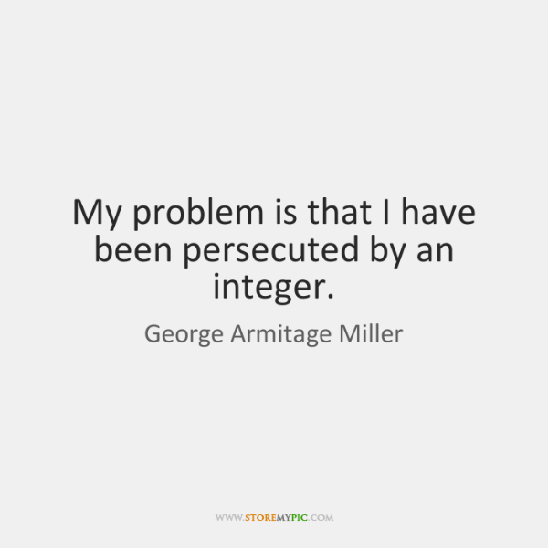 My problem is that I have been persecuted by an integer.