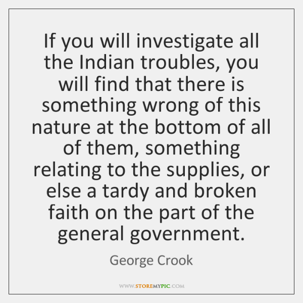 If you will investigate all the Indian troubles, you will find that ...