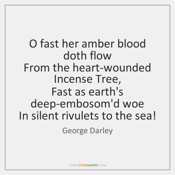 O fast her amber blood doth flow   From the heart-wounded Incense Tree,   ...