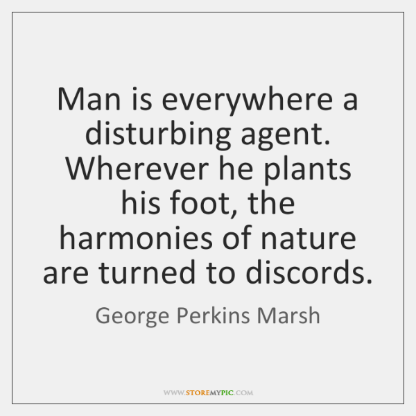 Man is everywhere a disturbing agent. Wherever he plants his foot, the ...