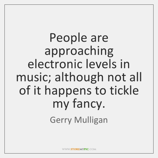 People are approaching electronic levels in music; although not all of it ...