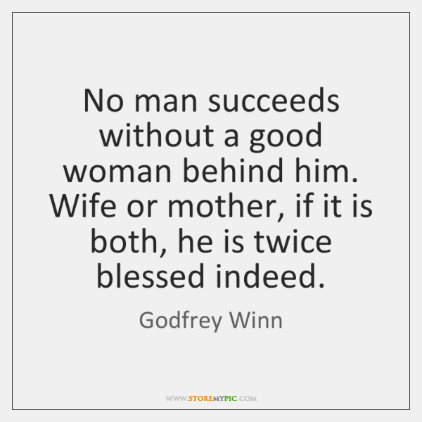 No man succeeds without a good woman behind him. Wife or mother, ...