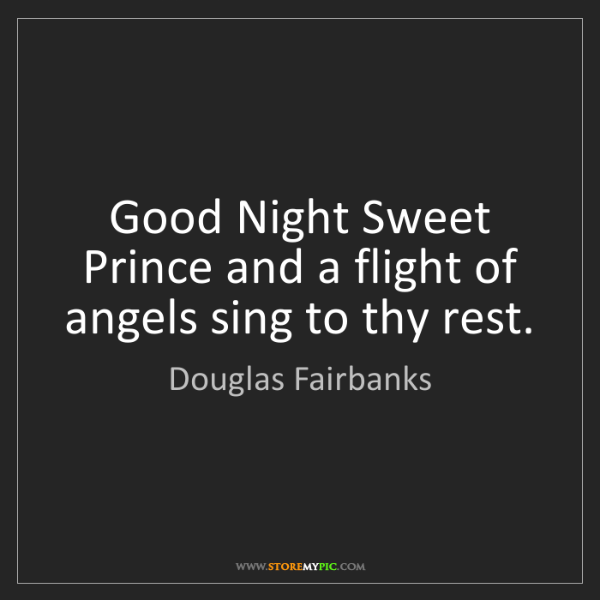 Douglas Fairbanks: Good Night Sweet Prince and a flight of angels sing to...