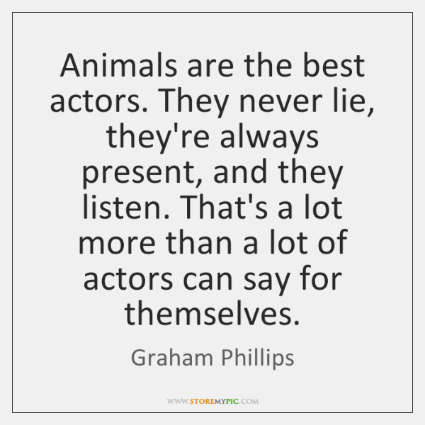 Animals are the best actors. They never lie, they're always present, and ...