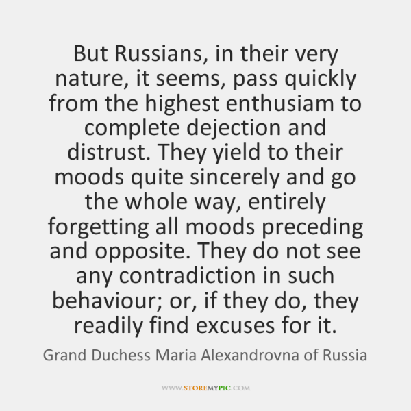 But Russians, in their very nature, it seems, pass quickly from the ...
