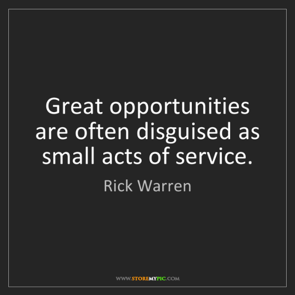 Rick Warren: Great opportunities are often disguised as small acts...