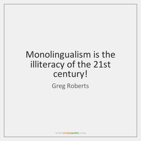 Monolingualism is the illiteracy of the 21st century!