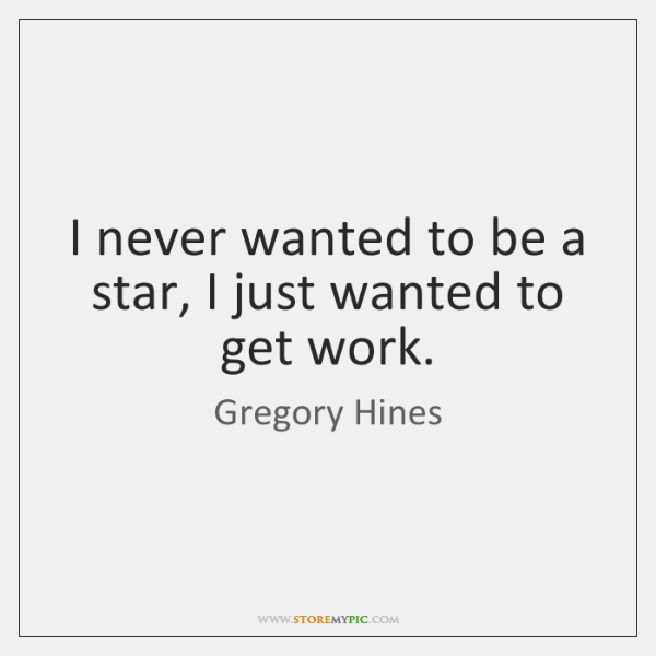 I never wanted to be a star, I just wanted to get ...