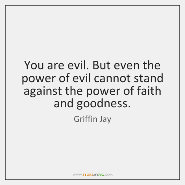 You are evil. But even the power of evil cannot stand against ...