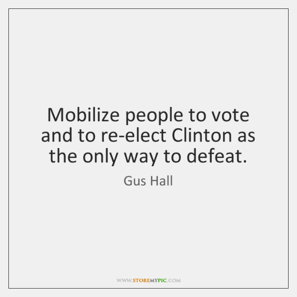 Mobilize people to vote and to re-elect Clinton as the only way ...