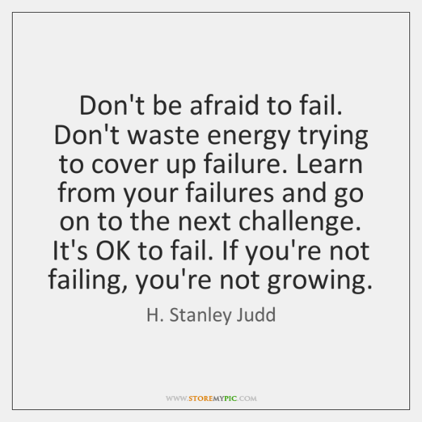 Don't be afraid to fail. Don't waste energy trying to cover up ...