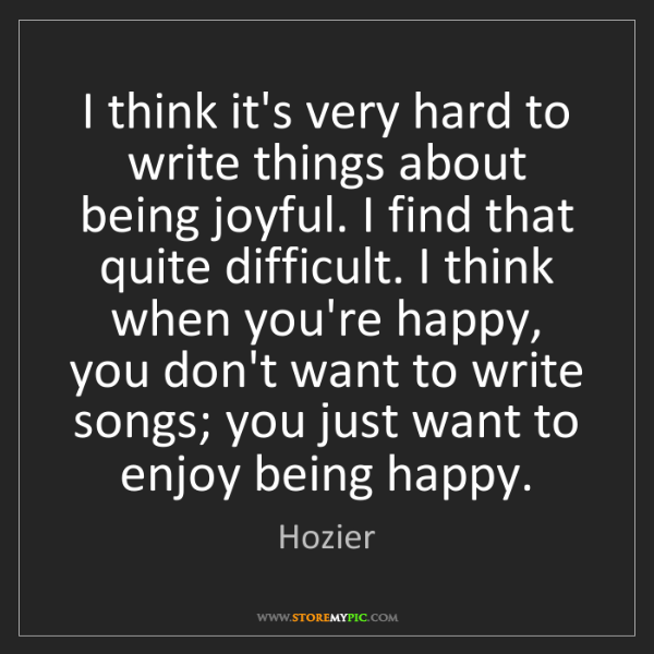 Hozier: I think it's very hard to write things about being joyful....