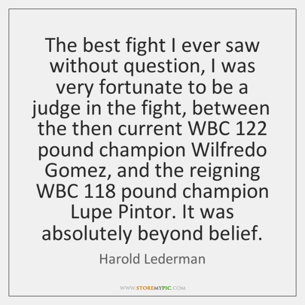 The best fight I ever saw without question, I was very fortunate ...
