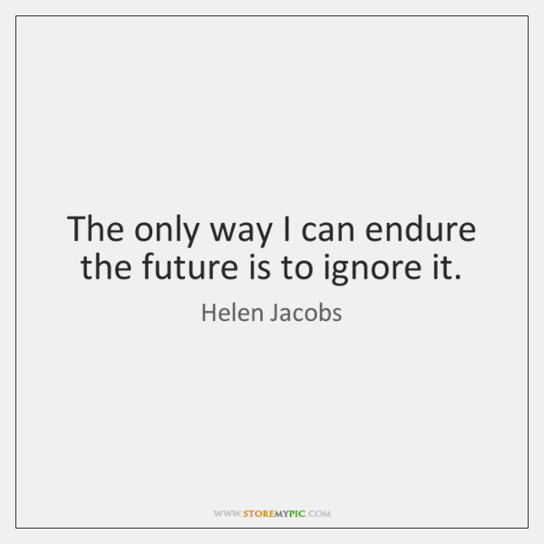 The only way I can endure the future is to ignore it.