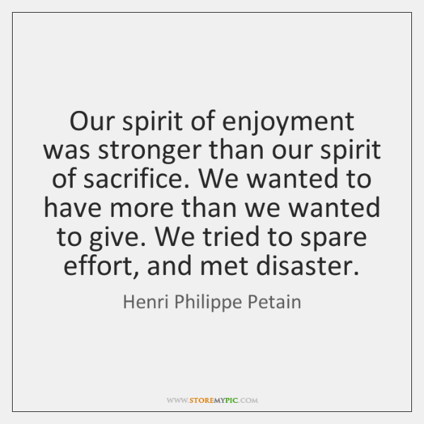 Our spirit of enjoyment was stronger than our spirit of sacrifice. We ...