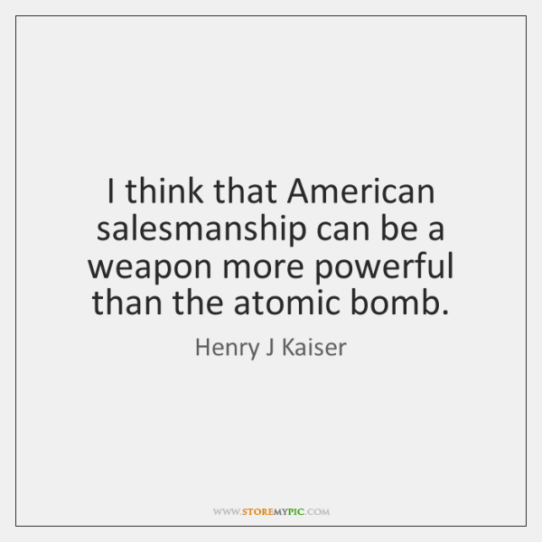 I think that American salesmanship can be a weapon more powerful than ...