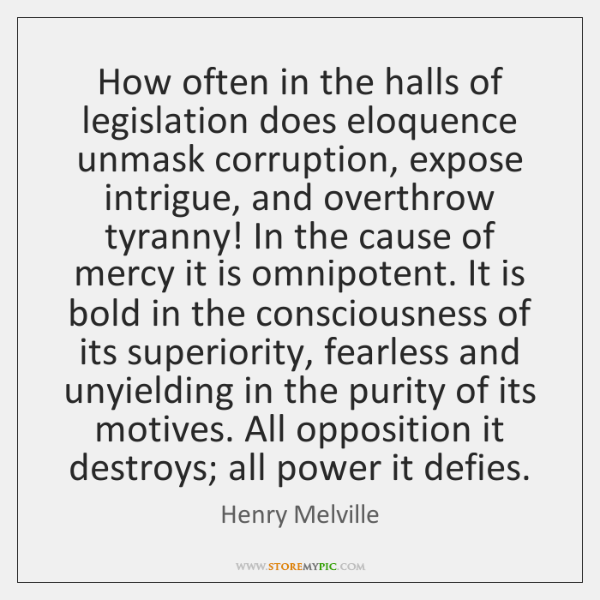How often in the halls of legislation does eloquence unmask corruption, expose ...