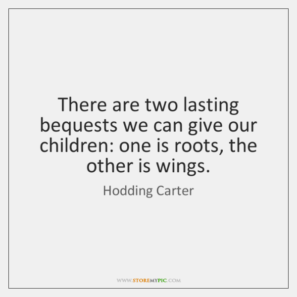 There are two lasting bequests we can give our children: one is ...
