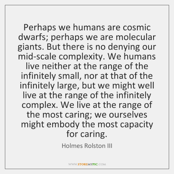 Perhaps we humans are cosmic dwarfs; perhaps we are molecular giants. But ...